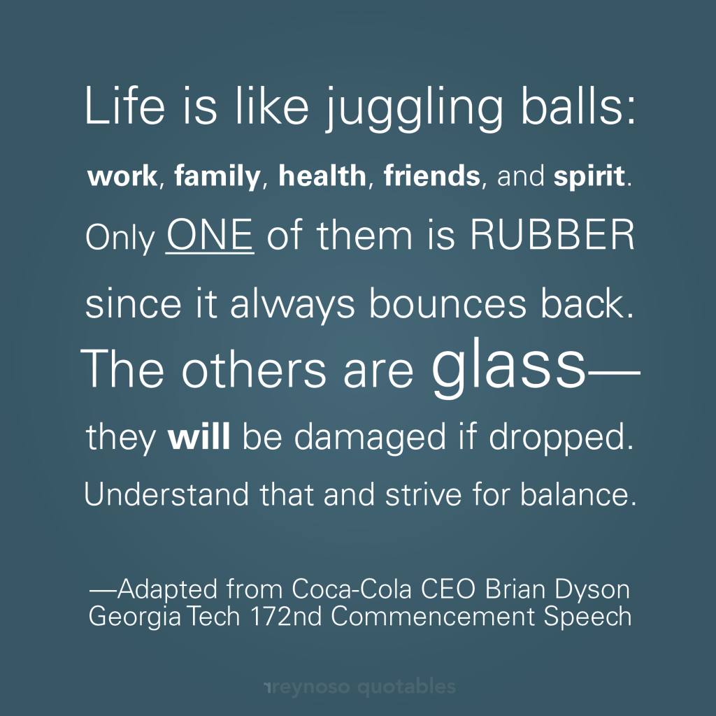 Life is like juggling five glass balls where you can only drop one, work, which always bounces back.